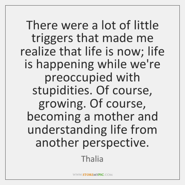 There were a lot of little triggers that made me realize that ...