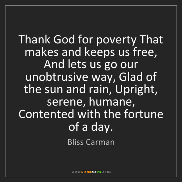Bliss Carman: Thank God for poverty That makes and keeps us free, And...