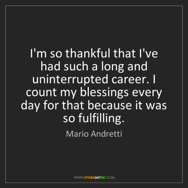 Mario Andretti: I'm so thankful that I've had such a long and uninterrupted...
