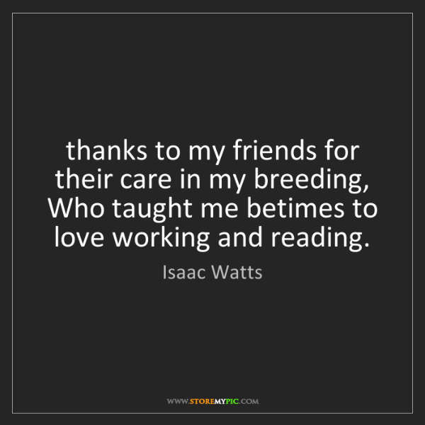 Isaac Watts: thanks to my friends for their care in my breeding, ...