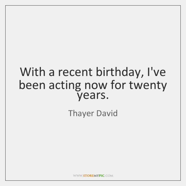With a recent birthday, I've been acting now for twenty years.