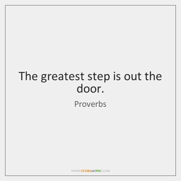 The greatest step is out the door.