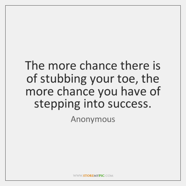 The more chance there is of stubbing your toe, the more chance ...