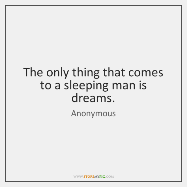 The only thing that comes to a sleeping man is dreams.
