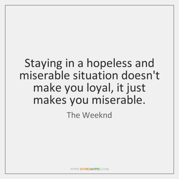 Staying in a hopeless and miserable situation doesn't make you loyal, it ...