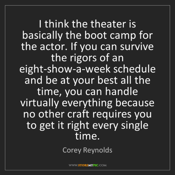 Corey Reynolds: I think the theater is basically the boot camp for the...