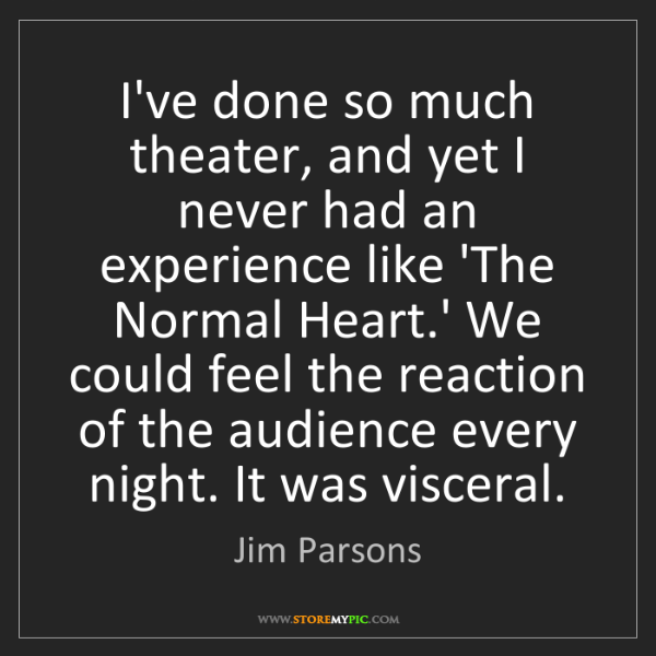 Jim Parsons: I've done so much theater, and yet I never had an experience...