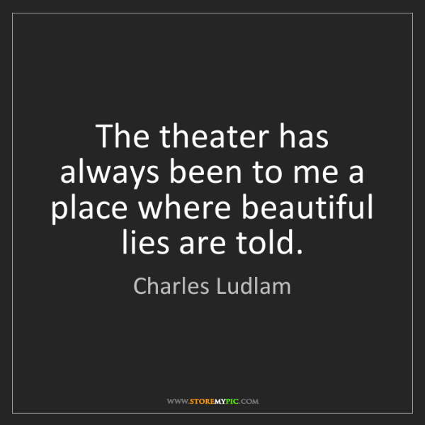 Charles Ludlam: The theater has always been to me a place where beautiful...