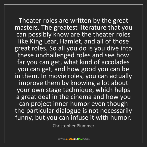 Christopher Plummer: Theater roles are written by the great masters. The greatest...