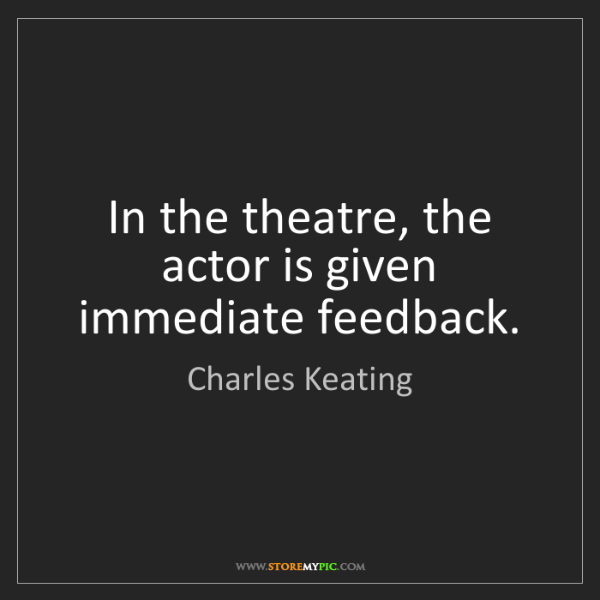 Charles Keating: In the theatre, the actor is given immediate feedback.