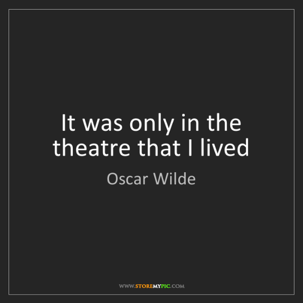 Oscar Wilde: It was only in the theatre that I lived