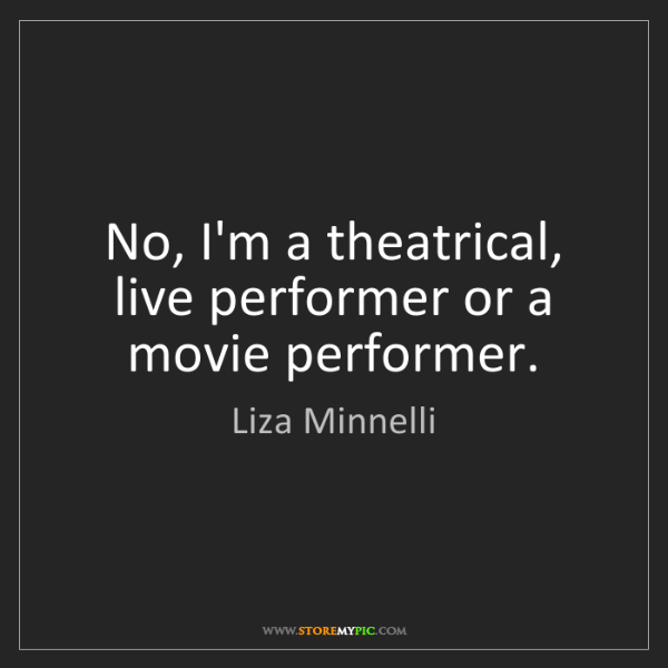 Liza Minnelli: No, I'm a theatrical, live performer or a movie performer.