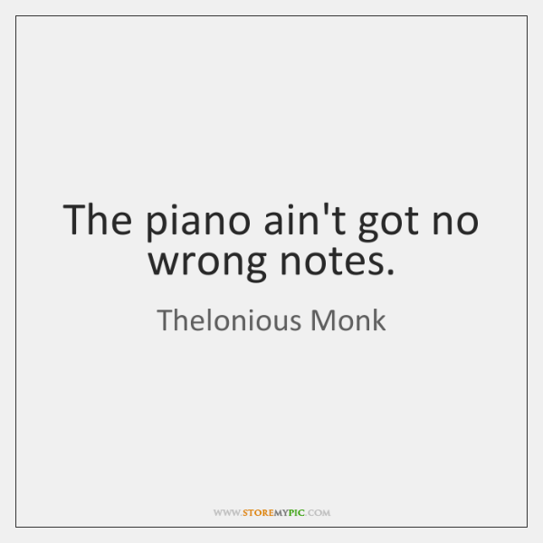 The piano ain't got no wrong notes.