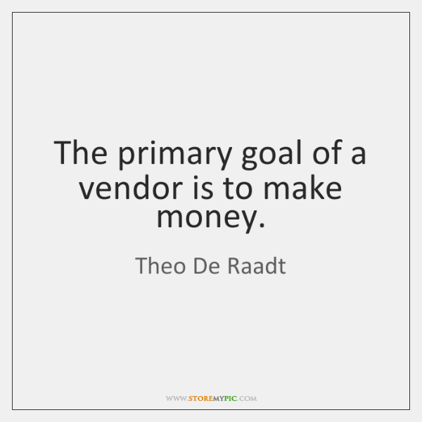 The primary goal of a vendor is to make money.