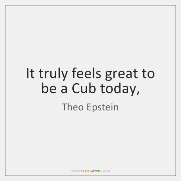 It truly feels great to be a Cub today,