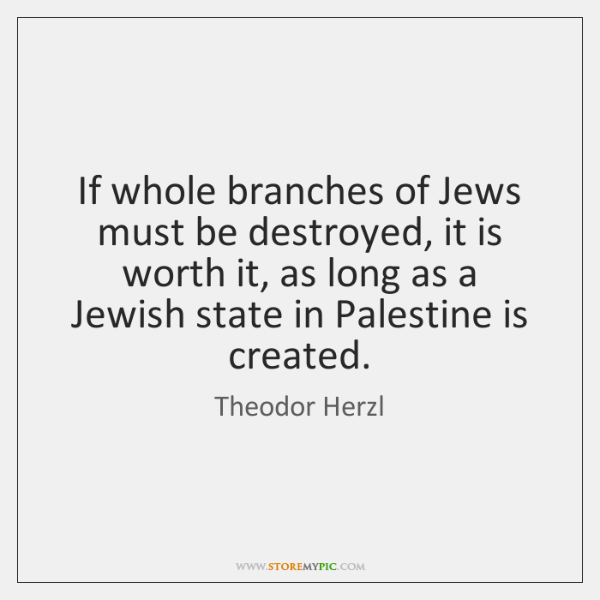 If whole branches of Jews must be destroyed, it is worth it, ...