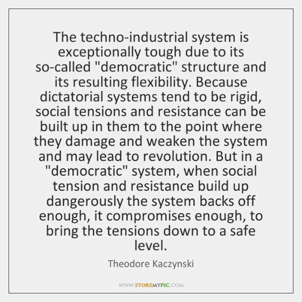 """The techno-industrial system is exceptionally tough due to its so-called """"democratic"""" structure ..."""