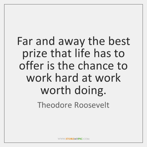 Far and away the best prize that life has to offer is ...