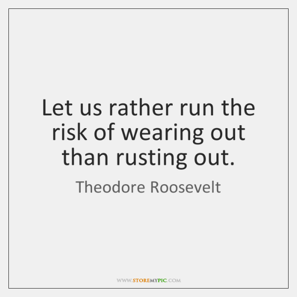 Let us rather run the risk of wearing out than rusting out.