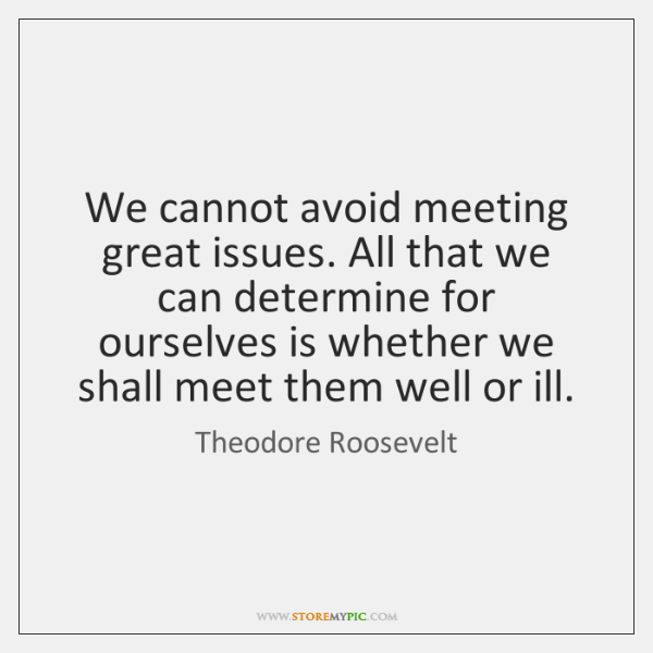 We cannot avoid meeting great issues. All that we can determine for ...