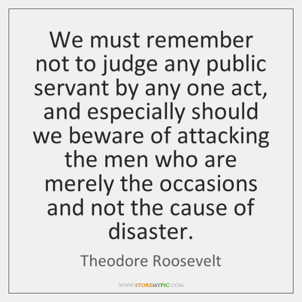 We must remember not to judge any public servant by any one ...