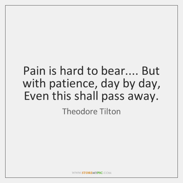 Pain is hard to bear.... But with patience, day by day, Even ...