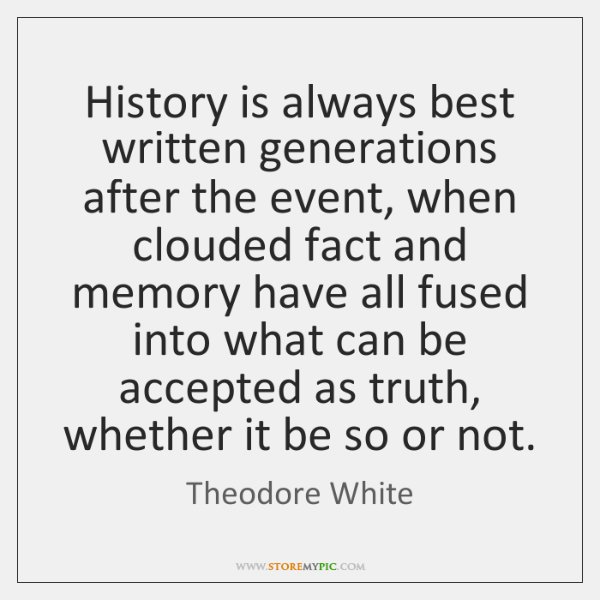 History is always best written generations after the event, when clouded fact ...