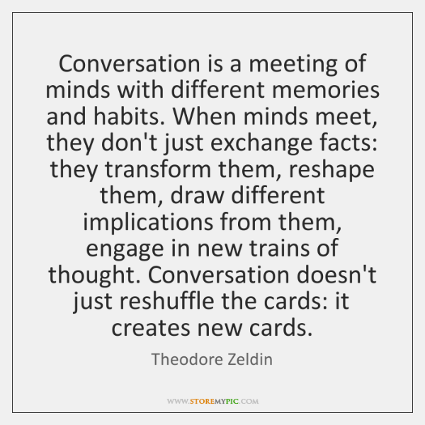 Conversation is a meeting of minds with different memories and habits. When ...