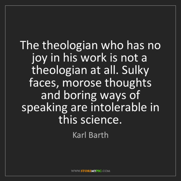 Karl Barth: The theologian who has no joy in his work is not a theologian...