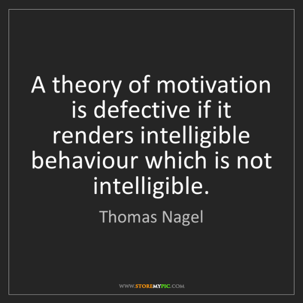 Thomas Nagel: A theory of motivation is defective if it renders intelligible...