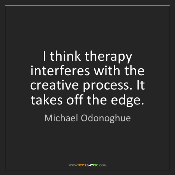 Michael Odonoghue: I think therapy interferes with the creative process....