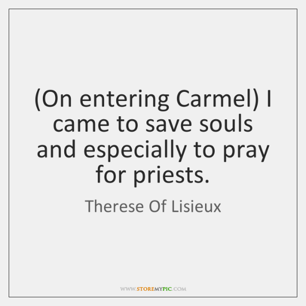 (On entering Carmel) I came to save souls and especially to pray ...