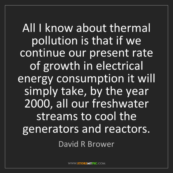 David R Brower: All I know about thermal pollution is that if we continue...