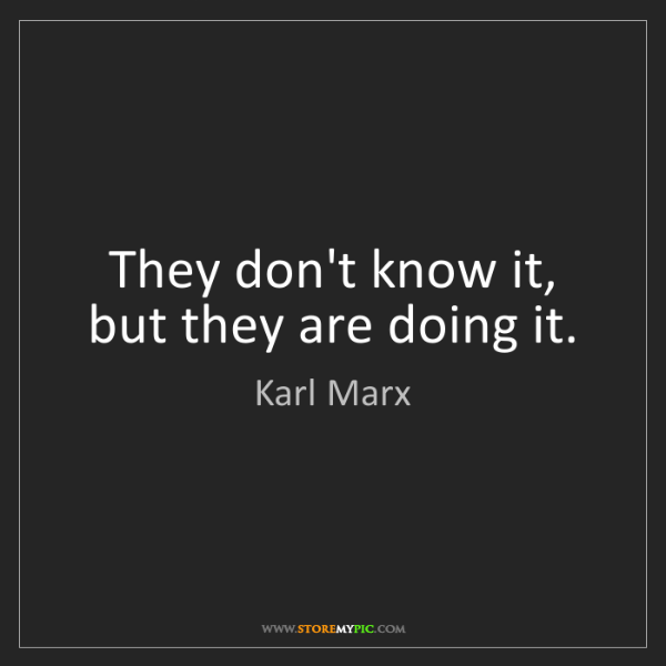 Karl Marx: They don't know it, but they are doing it.