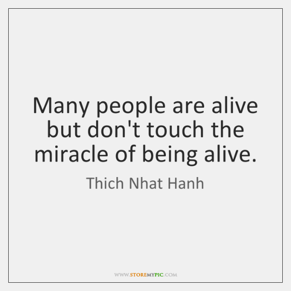 Many people are alive but don't touch the miracle of being alive.