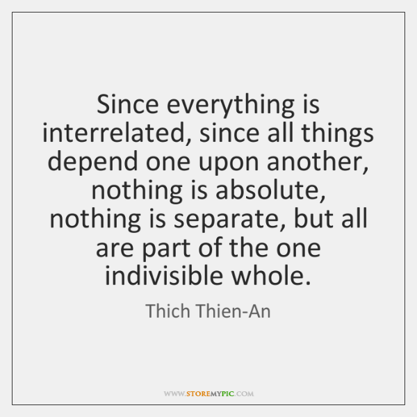 Since everything is interrelated, since all things depend one upon another, nothing ...