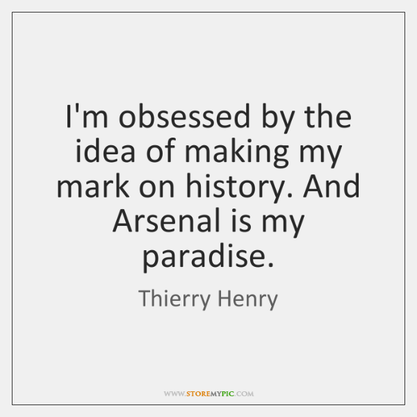 I'm obsessed by the idea of making my mark on history. And ...