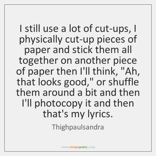 I still use a lot of cut-ups, I physically cut-up pieces of ...