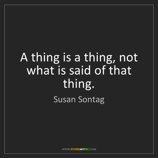 Susan Sontag: A thing is a thing, not what is said of that thing.