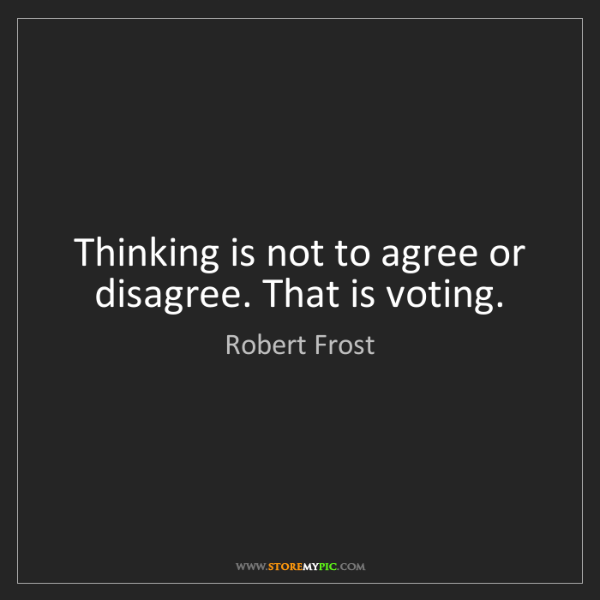 Robert Frost: Thinking is not to agree or disagree. That is voting.