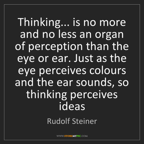 Rudolf Steiner: Thinking... is no more and no less an organ of perception...