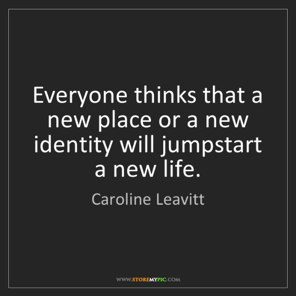 Caroline Leavitt: Everyone thinks that a new place or a new identity will...
