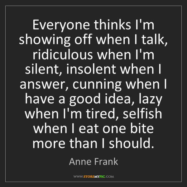 Anne Frank: Everyone thinks I'm showing off when I talk, ridiculous...