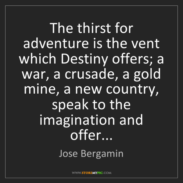 Jose Bergamin: The thirst for adventure is the vent which Destiny offers;...