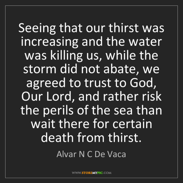 Alvar N C De Vaca: Seeing that our thirst was increasing and the water was...