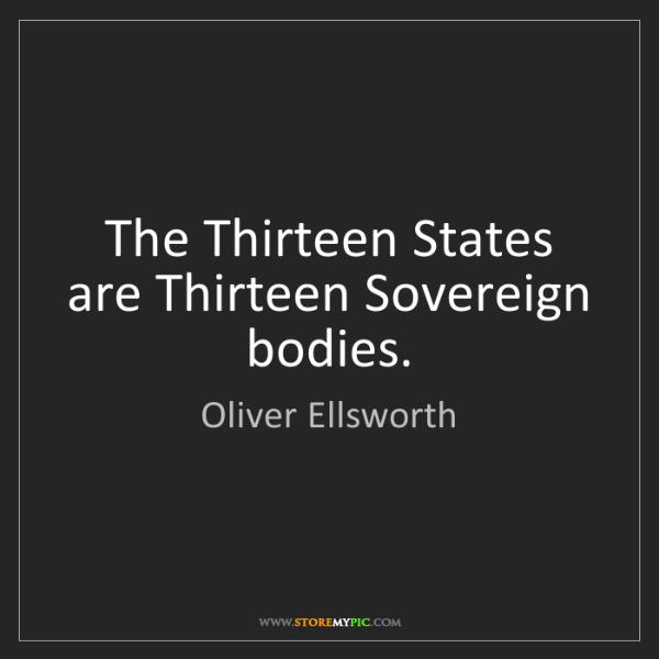 Oliver Ellsworth: The Thirteen States are Thirteen Sovereign bodies.