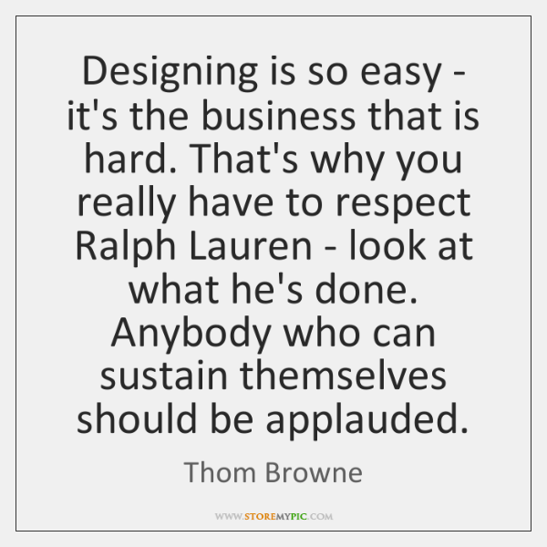 Designing is so easy - it's the business that is hard. That's ...