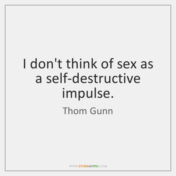 I don't think of sex as a self-destructive impulse.