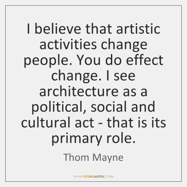 I believe that artistic activities change people. You do effect change. I ...
