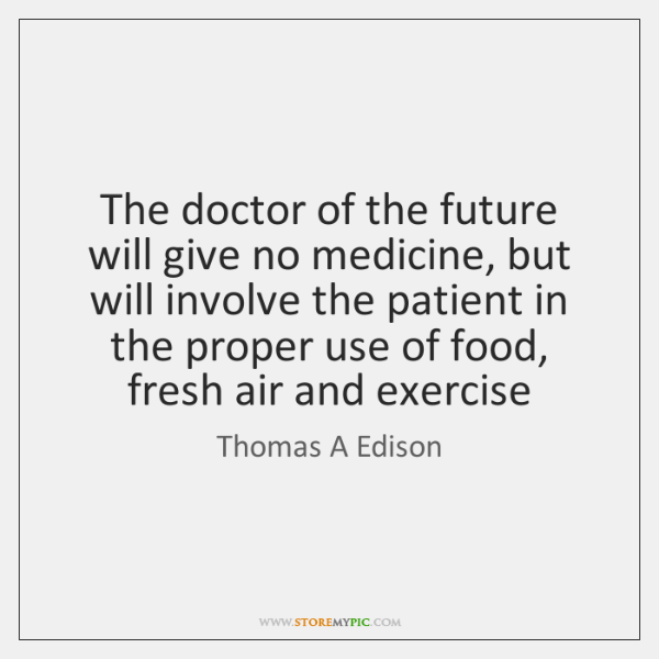 The doctor of the future will give no medicine, but will involve ...